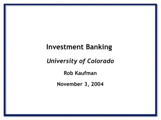 Investment Banking University of Colorado Rob Kaufman November 3, 2004