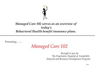 Managed Care 102 serves as an overview of   today s  Behavioral Health benefit insurance plans.