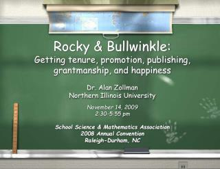 Rocky & Bullwinkle: Getting tenure, promotion, publishing, grantmanship, and happiness Dr. Alan Zollman Northern Ill