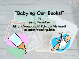 """""""Babying Our Books!"""" By Mrs. Paradise http://www.ccs.k12.in.us/fde/mediacenter/reading.htm"""