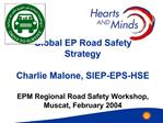 Global EP Road Safety Strategy  Charlie Malone, SIEP-EPS-HSE  EPM Regional Road Safety Workshop,  Muscat, February 2004