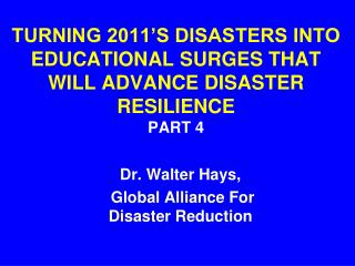 TURNING 2011'S DISASTERS INTO   EDUCATIONAL SURGES THAT WILL ADVANCE DISASTER RESILIENCE  PART 4