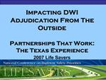 Impacting DWI Adjudication From The Outside  Partnerships That Work: The Texas Experience