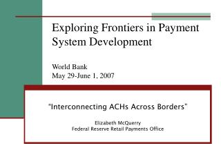 Exploring Frontiers in Payment System Development  World Bank May 29-June 1, 2007