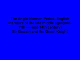 The Anglo-Norman Period, English literature of the late middle ages(mid-11th –---mid-14th century) Sir Gawain and the Gr