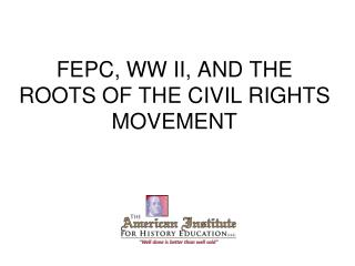 FEPC, WW II, AND THE ROOTS OF THE CIVIL RIGHTS MOVEMENT