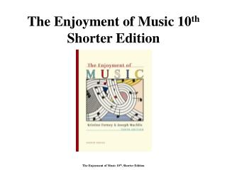 The Enjoyment of Music 10 th  Shorter Edition