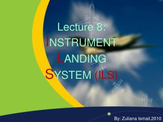 Lecture 8: I NSTRUMENT L ANDING  S YSTEM  (ILS)