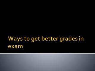 Ways to get better grades in exam