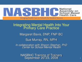 Integrating Mental Health Into Your  Primary Care Practice Margaret Bavis, DNP, FNP-BC Sue Murray, RN, MPH In collaborat