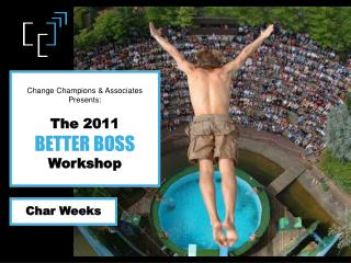 Change Champions & Associates  Presents: The 2011  BETTER BOSS   Workshop