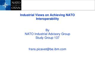 Industrial Views on Achieving NATO Interoperability By  NATO Industrial Advisory Group  Study Group 137 frans.picavet@be