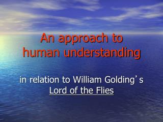 An approach to  human understanding in relation to William Golding ' s  Lord of the Flies