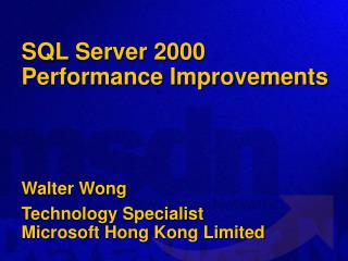 SQL Server 2000 Performance Improvements  Walter Wong Technology Specialist  Microsoft Hong Kong Limited
