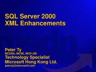 SQL Server 2000  XML Enhancements Peter Ty MCDBA, MCSE, MCP+SB Technology Specialist Microsoft Hong Kong Ltd.  peterty@m