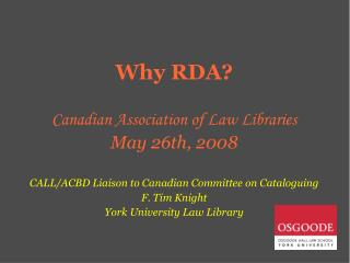 Why RDA? Canadian Association of Law Libraries May 26th, 2008 CALL/ACBD Liaison to Canadian Committee on Cataloguing  F.