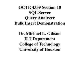OCTE 4339 Section 10 SQL Server  Query Analyzer  Bulk Insert Demonstration Dr. Michael L. Gibson ILT Department College