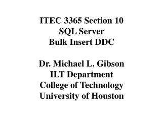 ITEC 3365 Section 10 SQL Server  Bulk Insert DDC Dr. Michael L. Gibson ILT Department College of Technology University o