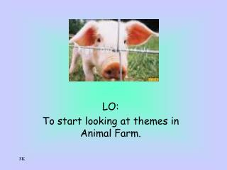 LO: To start looking at themes in Animal Farm.