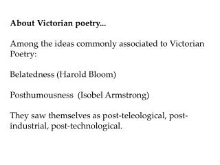 About Victorian poetry...  Among the ideas commonly associated to Victorian Poetry:  Belatedness Harold Bloom  Posthumou