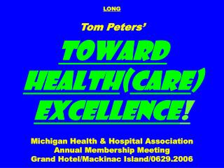 LONG Tom Peters' Toward Health ( care )  Excellence ! Michigan Health & Hospital Association Annual Membership Mee