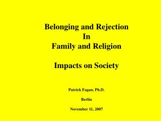 Belonging and Rejection  In  Family and Religion Impacts on Society Patrick Fagan, Ph.D. Berlin November 11, 2007