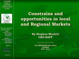 Constrains and opportunities in local and Regional Markets  By Stephen Muchiri CEO-EAFF   Eastern Africa Farmers Federat