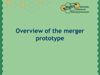 Overview of the merger prototype