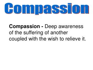 Compassion - Deep awareness of the suffering of another coupled with the wish to relieve it.