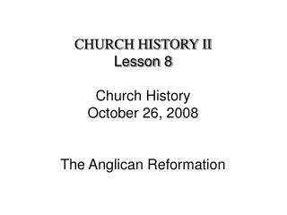 CHURCH HISTORY II Lesson 8 Church History October 26, 2008 The Anglican Reformation