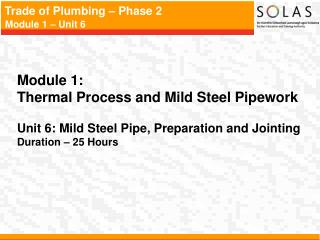 Module 1:   Thermal Process and Mild Steel Pipework Unit 6: Mild Steel Pipe, Preparation and Jointing Duration – 25 Ho