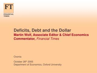 Deficits, Debt and the Dollar Martin Wolf, Associate Editor & Chief Economics Commentator,  Financial Times
