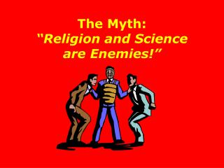 The Myth:  Religion and Science are Enemies