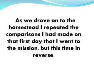 As we drove on to the homestead I repeated the comparisons I had made on that first day that I went to the mission, but