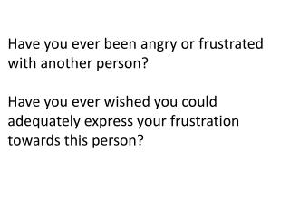 Have you ever been angry or frustrated with another person    Have you ever wished you could adequately express your fru