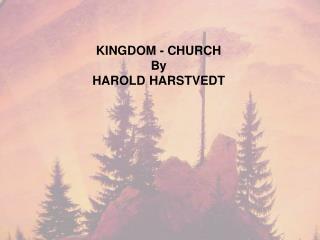 KINGDOM - CHURCH By HAROLD HARSTVEDT