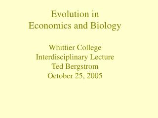 Evolution in Economics and Biology Whittier College Interdisciplinary Lecture Ted Bergstrom October 25, 2005