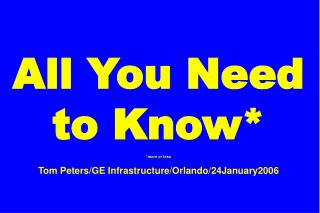 All You Need to Know* *more or less Tom Peters/GE Infrastructure/Orlando/24January2006