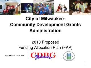 City of Milwaukee- Community Development Grants  Administration 2013 Proposed  Funding Allocation Plan (FAP) Date of Rel