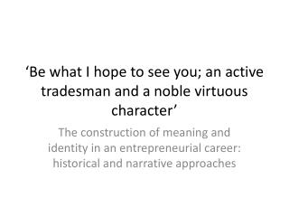 Be what I hope to see you; an active tradesman and a noble virtuous character