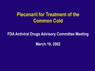 Pleconaril for Treatment of the  Common Cold FDA Antiviral Drugs Advisory Committee Meeting  March 19, 2002