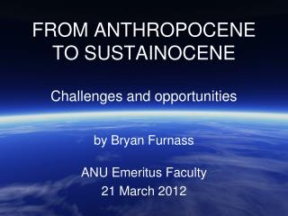 FROM ANTHROPOCENE TO SUSTAINOCENE Challenges and opportunities