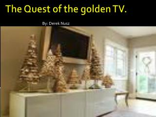 The Quest of the golden TV.