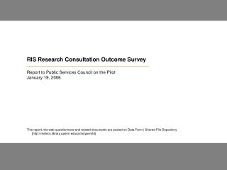 RIS Research Consultation Outcome Survey  Report to Public Services Council on the Pilot January 19, 2006          This
