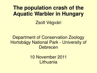The population crash of the Aquatic Warbler in Hungary Zsolt Végvári Department of Conservation Zoology Hortobágy Nat