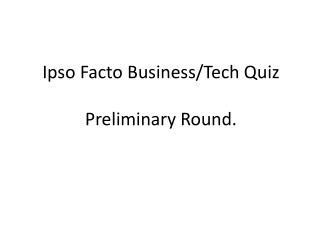 Ipso Facto Business/Tech  Quiz Preliminary Round.