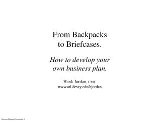 From Backpacks to Briefcases. How to develop your own business plan. Hank Jordan,  CMC www.atl.devry.edu/hjordan