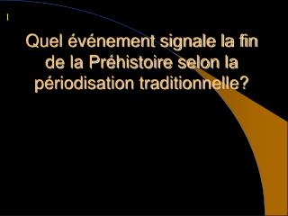 Quel événement signale la fin de la Préhistoire selon la périodisation traditionnelle?