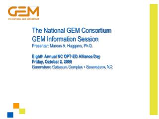 The National GEM Consortium GEM Information Session Presenter: Marcus A. Huggans, Ph.D.  Eighth Annual NC OPT-ED Allianc