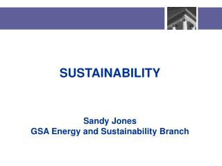 SUSTAINABILITY    Sandy Jones GSA Energy and Sustainability Branch